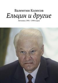 Книга Ельцин и другие. Летопись 1991—1999 годов - Автор Валентин Колесов