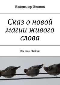 Книга Сказ о новой магии живого слова. Все мои еБайки - Автор Владимир Иванов