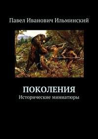 Книга Поколения. Исторические миниатюры - Автор Павел Ильминский