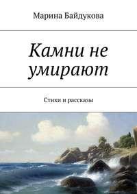 Книга Камни не умирают. Стихи и рассказы - Автор Марина Байдукова