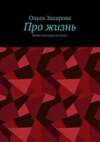 Книга Про жизнь. Басни и истории в стихах - Автор Ольга Захарова
