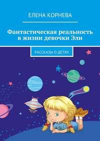 Книга Фантастическая реальность в жизни девочки Эли. Рассказы одетях - Автор Елена Корнева