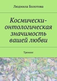 Книга Космически-онтологическая значимость вашей любви. Тренинг - Автор Людмила Болотова