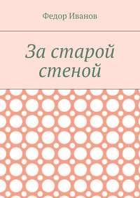 Купить книгу За старой стеной, автора Федора Федоровича Иванова