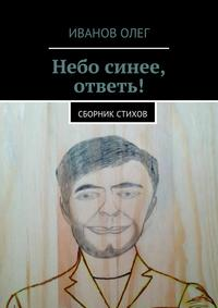 Книга Небо синее, ответь! Сборник стихов - Автор Олег Иванов