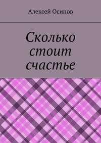 Книга Сколько стоит счастье - Автор Алексей Осипов