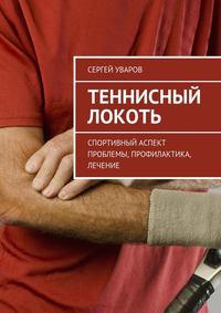 Книга Теннисный локоть. Спортивный аспект проблемы, профилактика, лечение - Автор Сергей Уваров