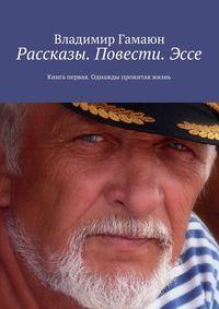 Книга Рассказы. Повести. Эссе. Книга первая. Однажды прожитая жизнь - Автор Владимир Гамаюн