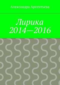 Книга Лирика 2014—2016 - Автор Александра Арсентьева