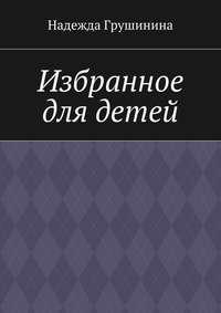Книга Избранное для детей - Автор Надежда Грушинина