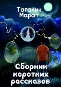 Книга Сборник коротких рассказов - Автор Марат Тагалин