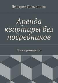 Книга Аренда квартиры без посредников. Полное руководство - Автор Дмитрий Потылицын