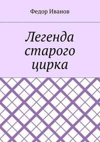 Книга Легенда старого цирка - Автор Федор Иванов