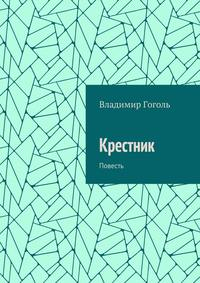 Книга Крестник. Повесть - Автор Владимир Гоголь
