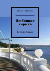 Книга Любовная лирика. Сборник стихов - Автор Татьяна Мершукова