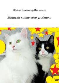 Книга Записки кошачьего угодника - Автор Владимир Шилов