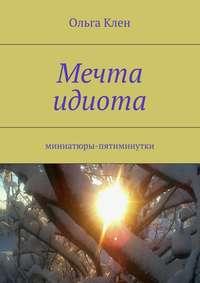 Книга Мечта идиота. Миниатюры-пятиминутки - Автор Ольга Клен