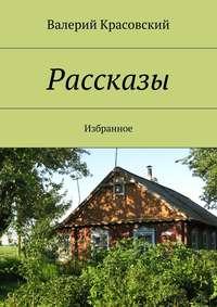 Книга Рассказы. Избранное - Автор Валерий Красовский