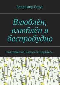 Книга Влюблён, влюблён я беспробудно. Глаза любимой, Воркута и Дзержинск… - Автор Владимир Герун