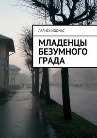 Книга Младенцы безумного града - Автор Лариса Йоонас