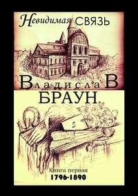 Книга Невидимая связь. Книга 1. 1796—1890 - Автор Владислав Браун