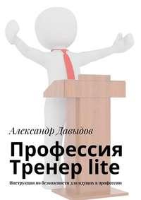 Купить книгу Профессия Тренер lite. Инструкция по безопасности для идущих в профессию, автора Александра Давыдова