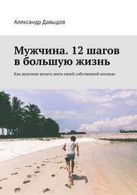 Купить книгу Мужчина. 12 шагов в большую жизнь. Как мужчине начать жить своей собственной жизнью, автора Александра Давыдова