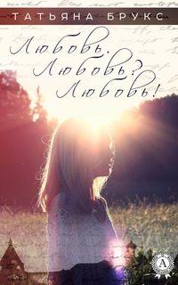 Купить книгу Любовь. Любовь? Любовь!, автора Татьяны Брукс