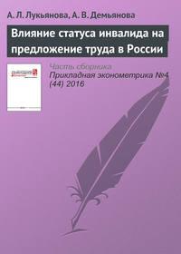 Купить книгу Влияние статуса инвалида на предложение труда в России, автора А. Л. Лукьяновой