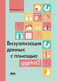 Купить книгу Визуализация данных с помощью ggplot2, автора С. Э. Мастицкого
