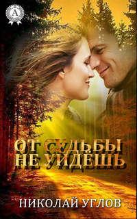 Книга От судьбы не уйдешь - Автор Николай Углов