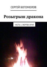 Купить книгу Розыгрыш дракона. Часть 1. Жертва огня, автора Сергея Богомолова