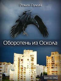 Купить книгу Оборотень из Оскола, автора Романа Галкина