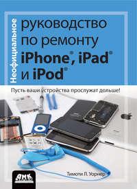 Купить книгу Неофициальное руководство по ремонту iPhone, iPad и iPod. Пусть ваши устройства прослужат дольше!, автора Тимоти Л. Уорнера