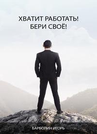 Купить книгу Хватит Работать! Бери Своё!, автора Игоря Андреевича Барболина