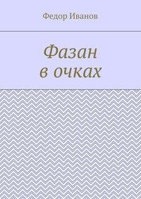 Купить книгу Фазан в очках, автора Федора Федоровича Иванова