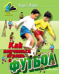 Купить книгу Как научиться играть в футбол. Школа технического мастерства для молодых, автора Хорста Вайн