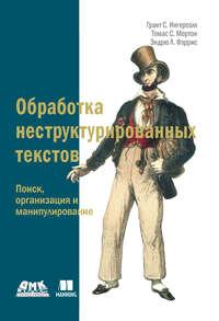 Купить книгу Обработка неструктурированных текстов. Поиск, организация и манипулирование, автора Гранта С. Ингерсолла