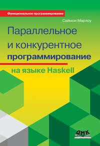 Купить книгу Параллельное и конкурентное программирование на языке Haskell, автора Саймона Марлоу