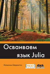 Купить книгу Осваиваем язык Julia, автора Малькольма Шеррингтон