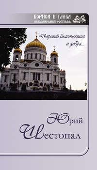 Купить книгу Дорогой благочестия и добра…, автора Юрия Шестопала