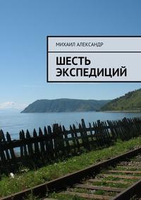 Купить книгу Шесть экспедиций, автора Михаила Александра