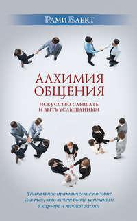 Купить книгу Алхимия общения. Искусство слышать и быть услышанным. Избранные притчи, автора Рами Блект