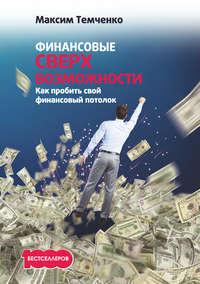 Купить книгу Финансовые сверхвозможности. Как пробить свой финансовый потолок, автора Максима Темченко