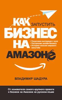 Купить книгу Как запустить бизнес на Амазоне. Пошаговая инструкция: как запустить онлайн-бизнес интернет-магазина мирового масштаба, автора Владимира Шадуры