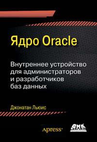Купить книгу Ядро Oracle. Внутреннее устройство для администраторов и разработчиков баз данных, автора Джонатана Льюиса