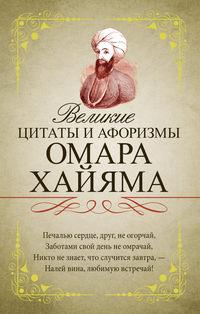 Купить книгу Великие цитаты и афоризмы Омара Хайяма, автора Омара Хайяма