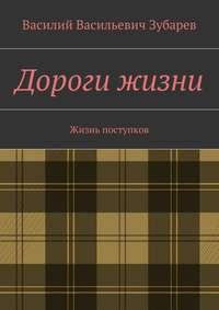 Книга Дороги жизни. Жизнь поступков - Автор Василий Зубарев