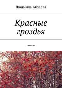 Книга Красные гроздья. Поэзия - Автор Людмила Абзаева