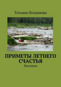 Книга Приметы летнего счастья. Рассказы - Автор Татьяна Полуянова